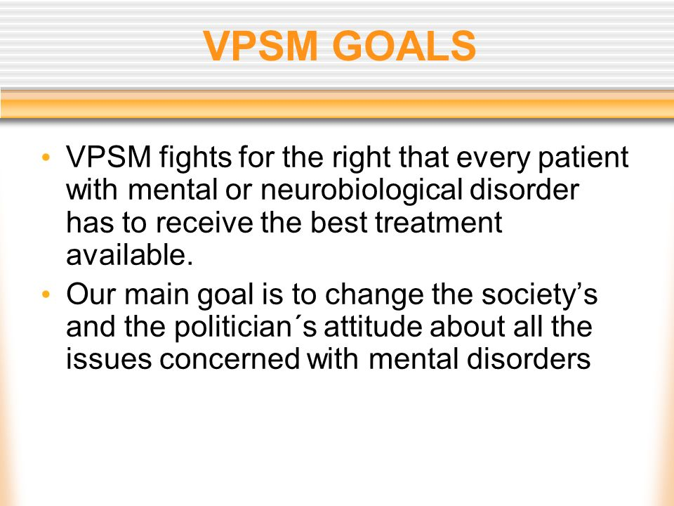 VPSM GOALS VPSM fights for the right that every patient with mental or neurobiological disorder has to receive the best treatment available.