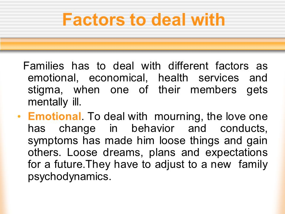 Factors to deal with Families has to deal with different factors as emotional, economical, health services and stigma, when one of their members gets mentally ill.