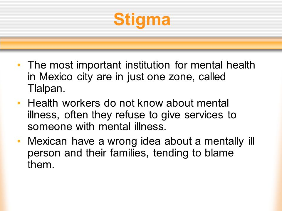 Stigma The most important institution for mental health in Mexico city are in just one zone, called Tlalpan. Health workers do not know about mental i
