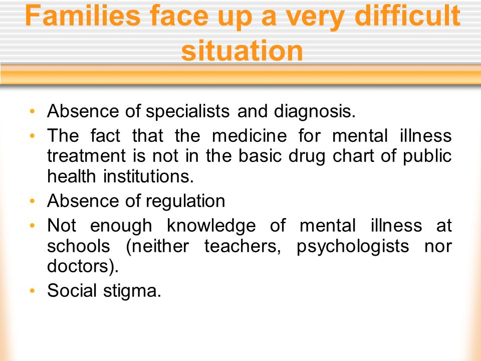 Families face up a very difficult situation Absence of specialists and diagnosis. The fact that the medicine for mental illness treatment is not in th
