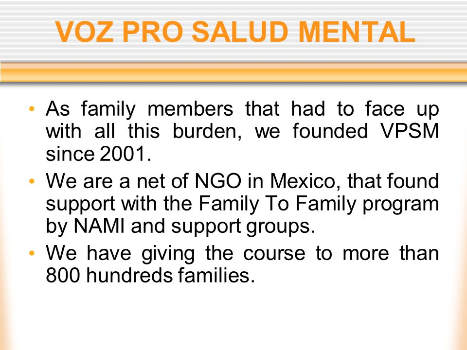 VOZ PRO SALUD MENTAL As family members that had to face up with all this burden, we founded VPSM since 2001. We are a net of NGO in Mexico, that found