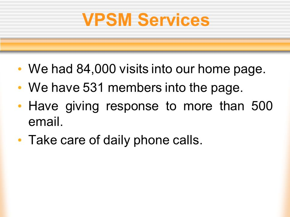 VPSM Services We had 84,000 visits into our home page. We have 531 members into the page. Have giving response to more than 500 email. Take care of da