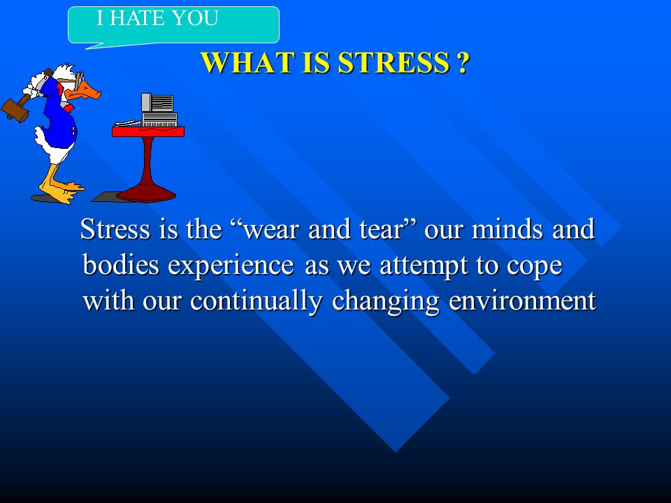 WHAT IS STRESS ? Stress is the wear and tear our minds and bodies experience as we attempt to cope with our continually changing environment Stress is