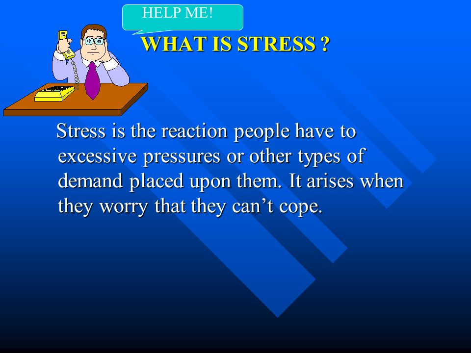 WHAT IS STRESS ? Stress is the reaction people have to excessive pressures or other types of demand placed upon them. It arises when they worry that t