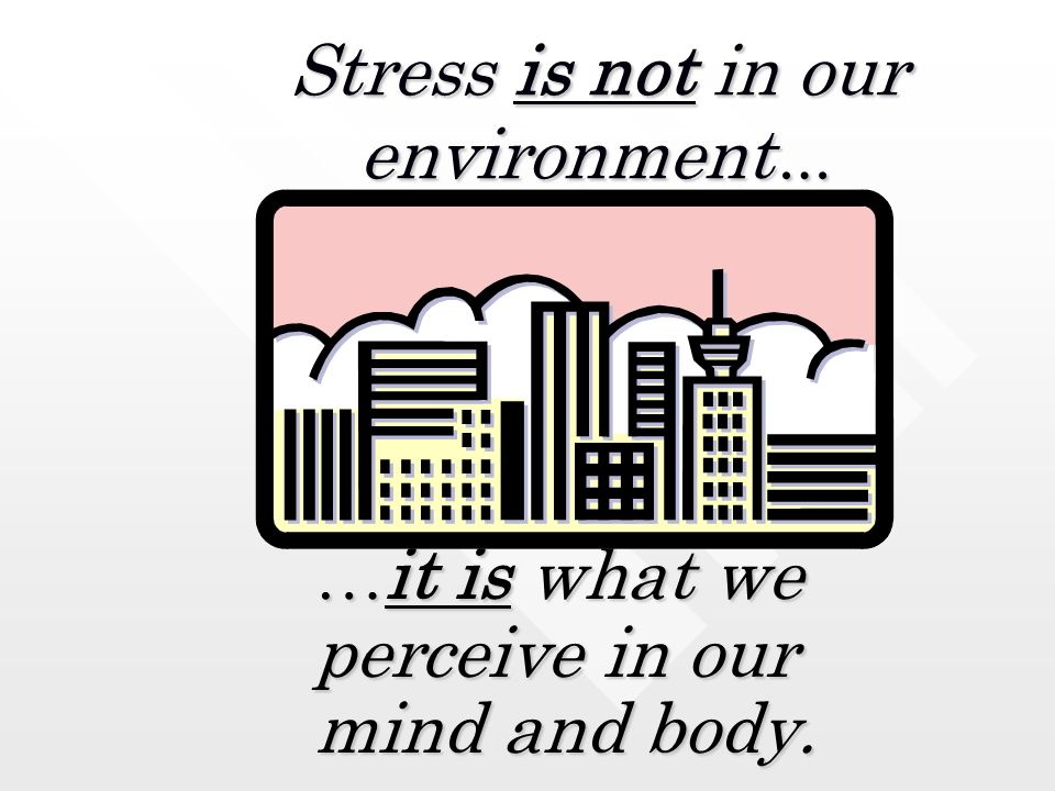 Stress is not in our environment … … it is what we perceive in our mind and body.