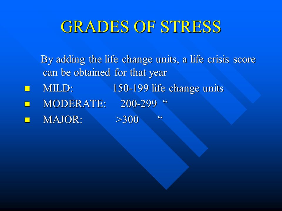 GRADES OF STRESS By adding the life change units, a life crisis score can be obtained for that year By adding the life change units, a life crisis sco