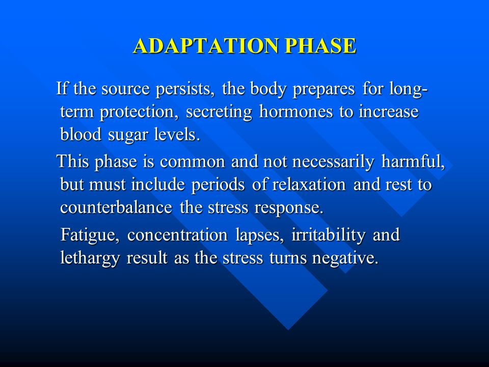 ADAPTATION PHASE If the source persists, the body prepares for long- term protection, secreting hormones to increase blood sugar levels. If the source