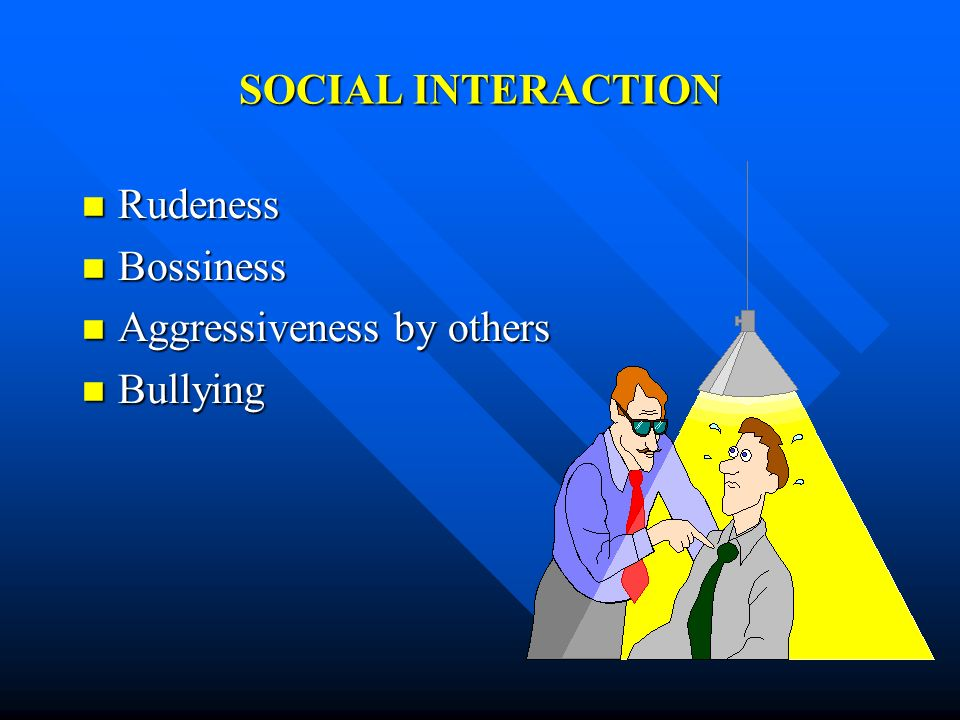 SOCIAL INTERACTION Rudeness Rudeness Bossiness Bossiness Aggressiveness by others Aggressiveness by others Bullying Bullying