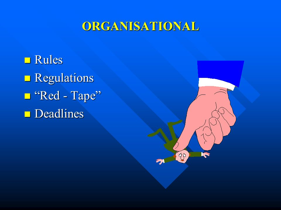 ORGANISATIONAL Rules Rules Regulations Regulations Red - Tape Red - Tape Deadlines Deadlines