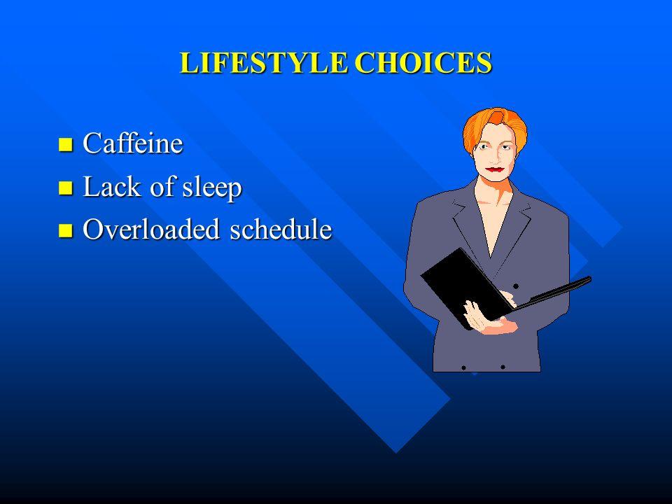 LIFESTYLE CHOICES Caffeine Caffeine Lack of sleep Lack of sleep Overloaded schedule Overloaded schedule