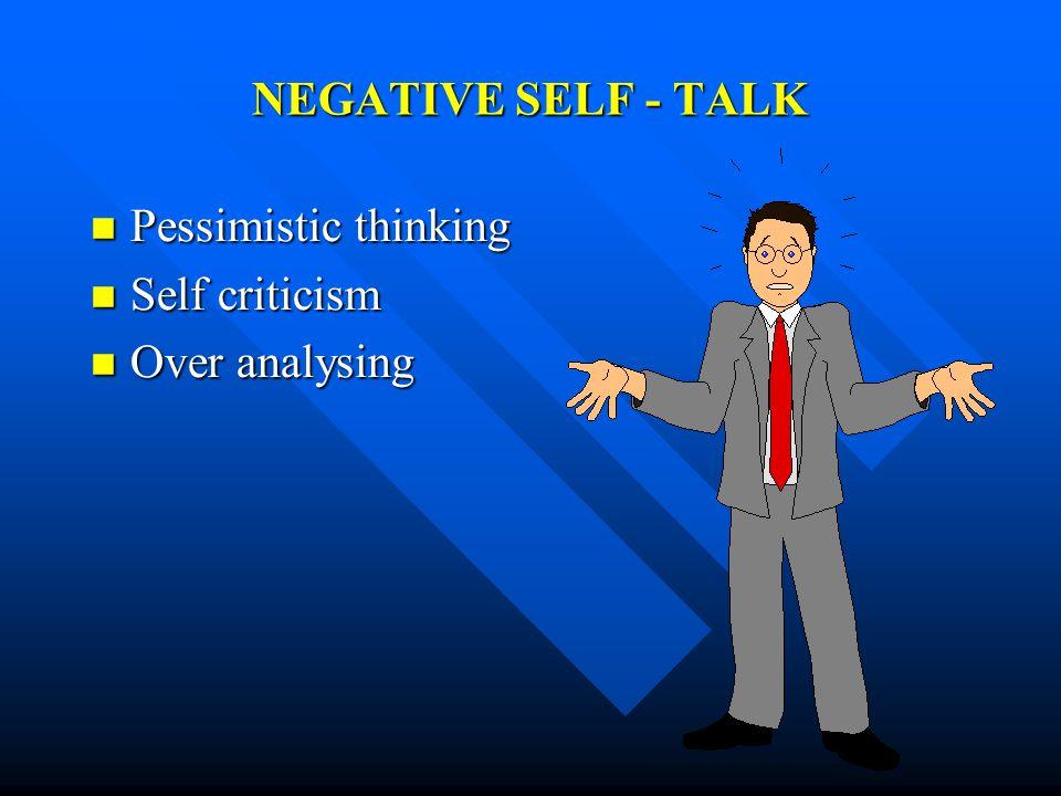 NEGATIVE SELF - TALK Pessimistic thinking Pessimistic thinking Self criticism Self criticism Over analysing Over analysing