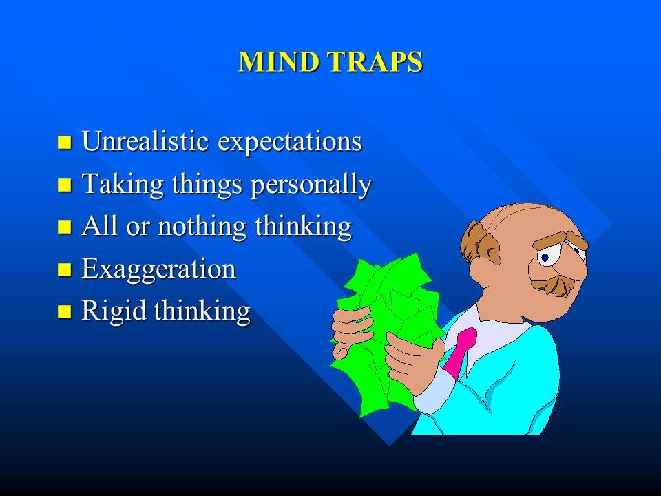 MIND TRAPS Unrealistic expectations Unrealistic expectations Taking things personally Taking things personally All or nothing thinking All or nothing