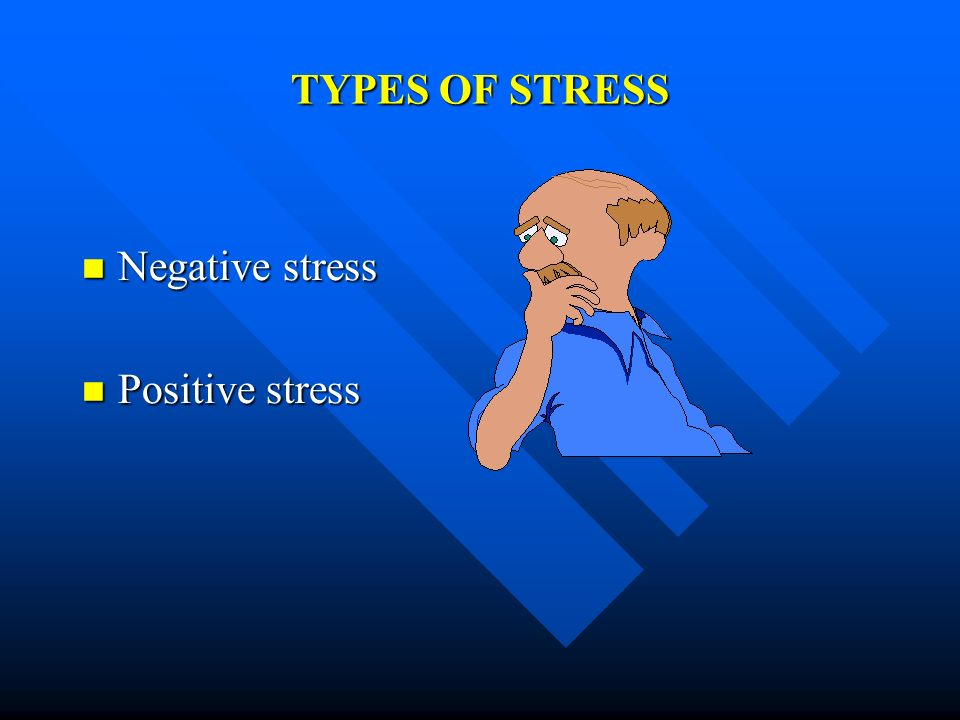 TYPES OF STRESS Negative stress Negative stress Positive stress Positive stress
