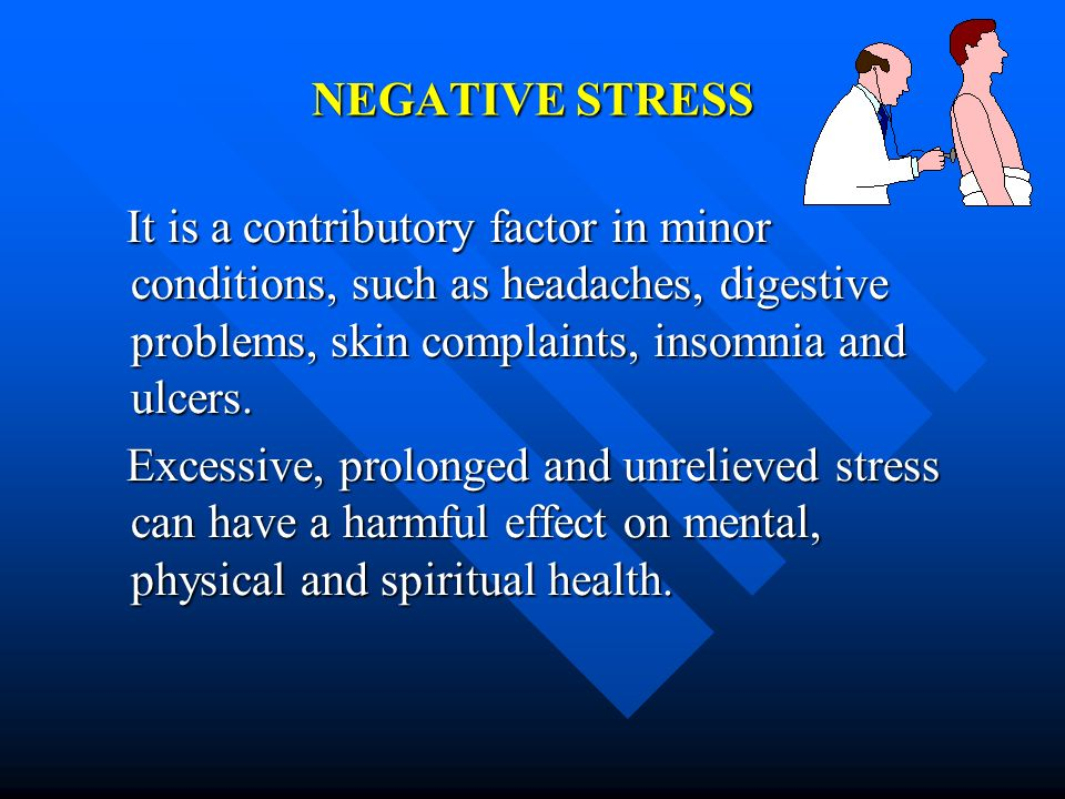 NEGATIVE STRESS It is a contributory factor in minor conditions, such as headaches, digestive problems, skin complaints, insomnia and ulcers. It is a