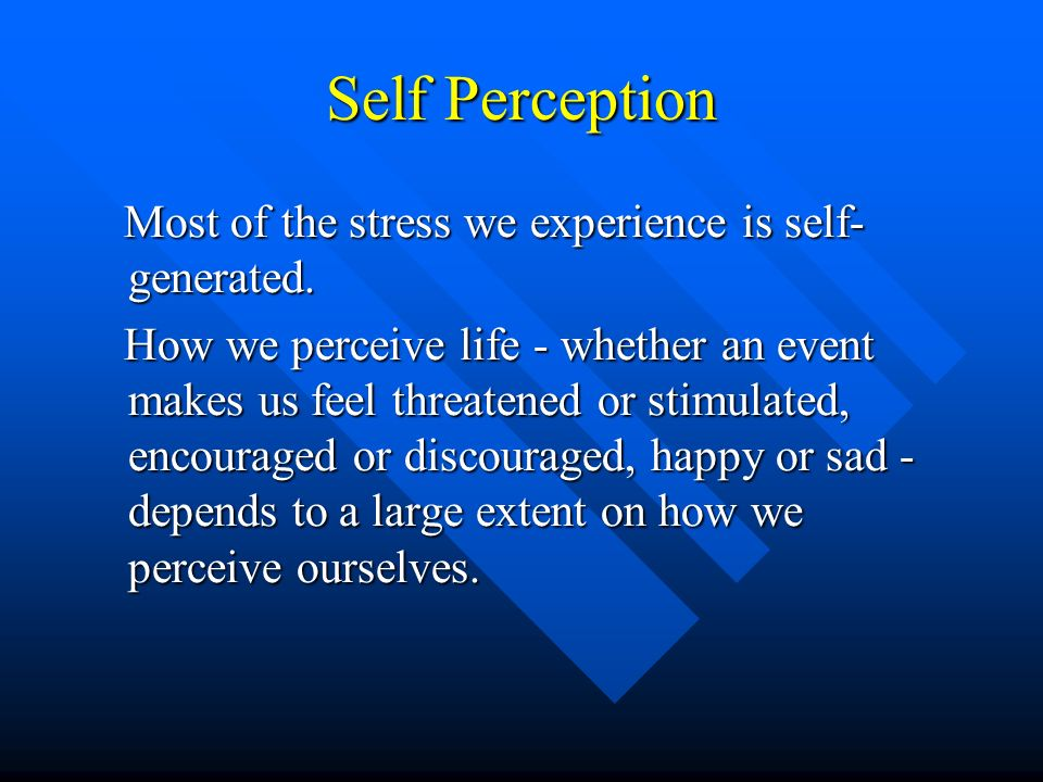 Self Perception Most of the stress we experience is self- generated. Most of the stress we experience is self- generated. How we perceive life - wheth