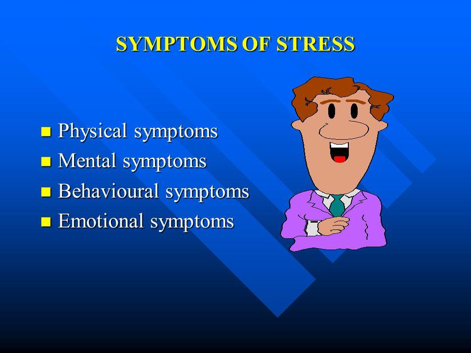 SYMPTOMS OF STRESS Physical symptoms Physical symptoms Mental symptoms Mental symptoms Behavioural symptoms Behavioural symptoms Emotional symptoms Em