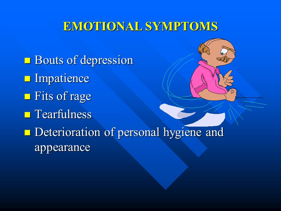 EMOTIONAL SYMPTOMS Bouts of depression Bouts of depression Impatience Impatience Fits of rage Fits of rage Tearfulness Tearfulness Deterioration of pe