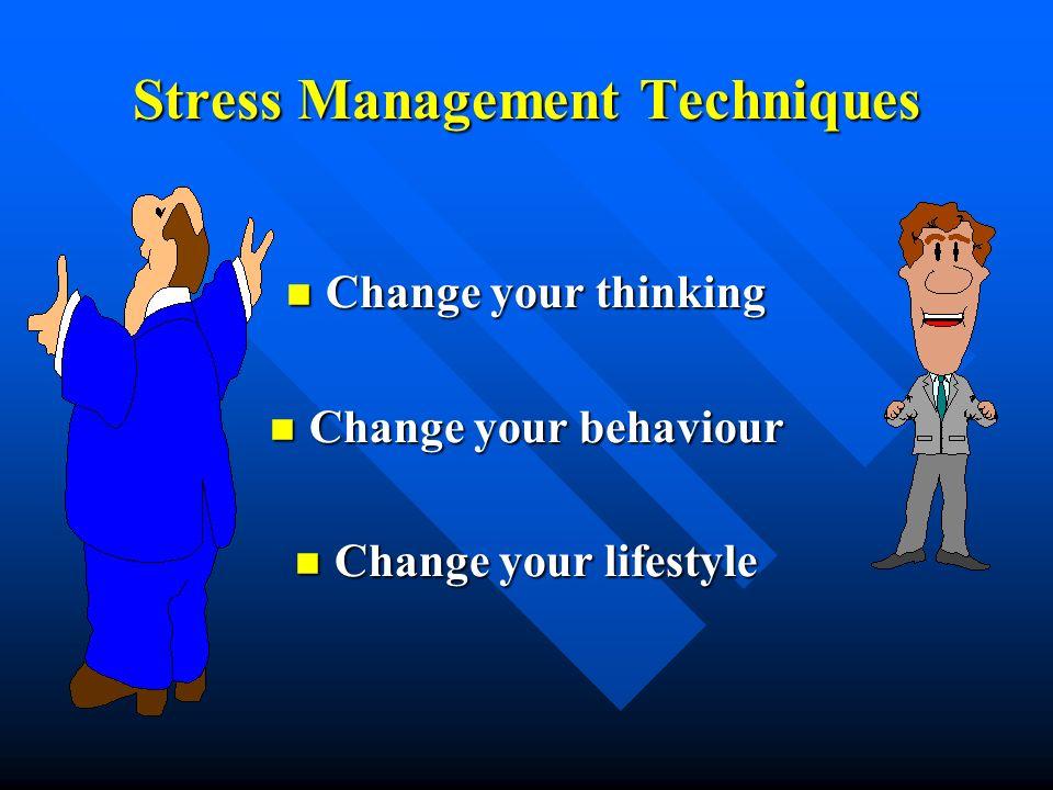 Stress Management Techniques Change your thinking Change your thinking Change your behaviour Change your behaviour Change your lifestyle Change your l