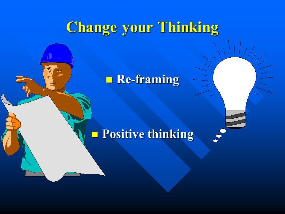 Change your Thinking Re-framing Re-framing Positive thinking Positive thinking