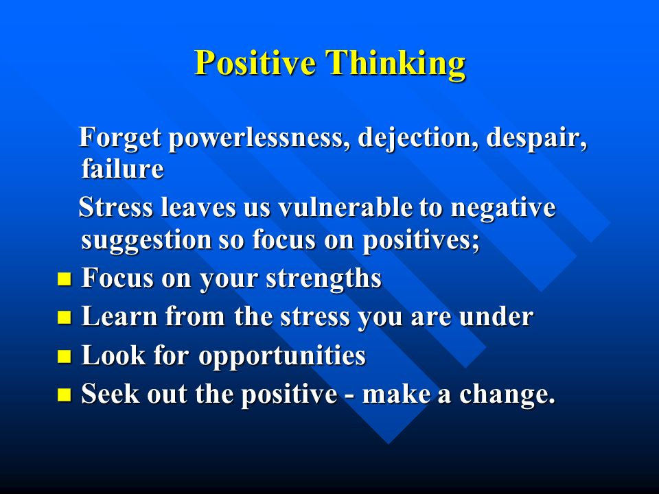 Positive Thinking Forget powerlessness, dejection, despair, failure Forget powerlessness, dejection, despair, failure Stress leaves us vulnerable to n