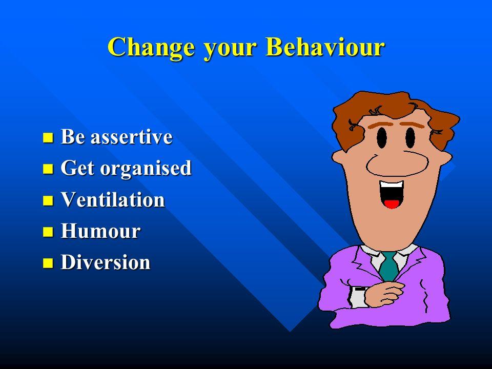 Change your Behaviour Be assertive Be assertive Get organised Get organised Ventilation Ventilation Humour Humour Diversion Diversion