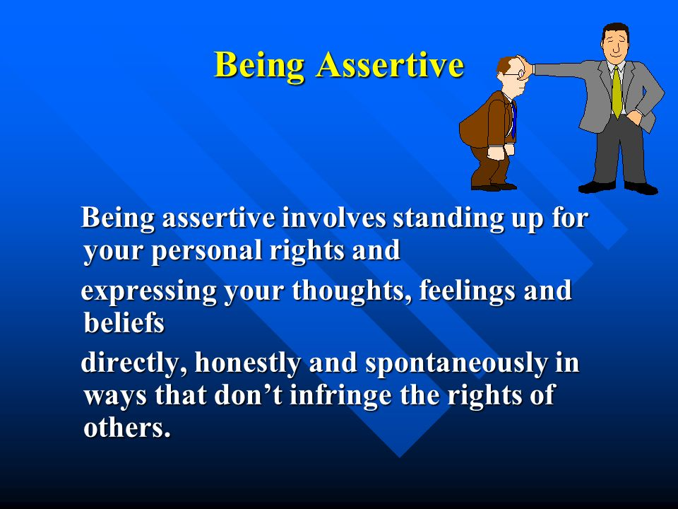 Being Assertive Being assertive involves standing up for your personal rights and Being assertive involves standing up for your personal rights and ex