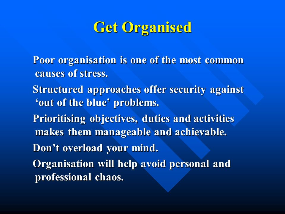 Get Organised Poor organisation is one of the most common causes of stress. Poor organisation is one of the most common causes of stress. Structured a