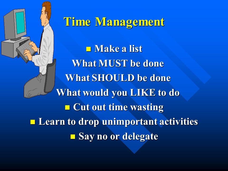Time Management Make a list Make a list What MUST be done What MUST be done What SHOULD be done What SHOULD be done What would you LIKE to do What wou