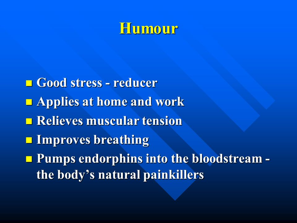 Humour Good stress - reducer Good stress - reducer Applies at home and work Applies at home and work Relieves muscular tension Relieves muscular tensi
