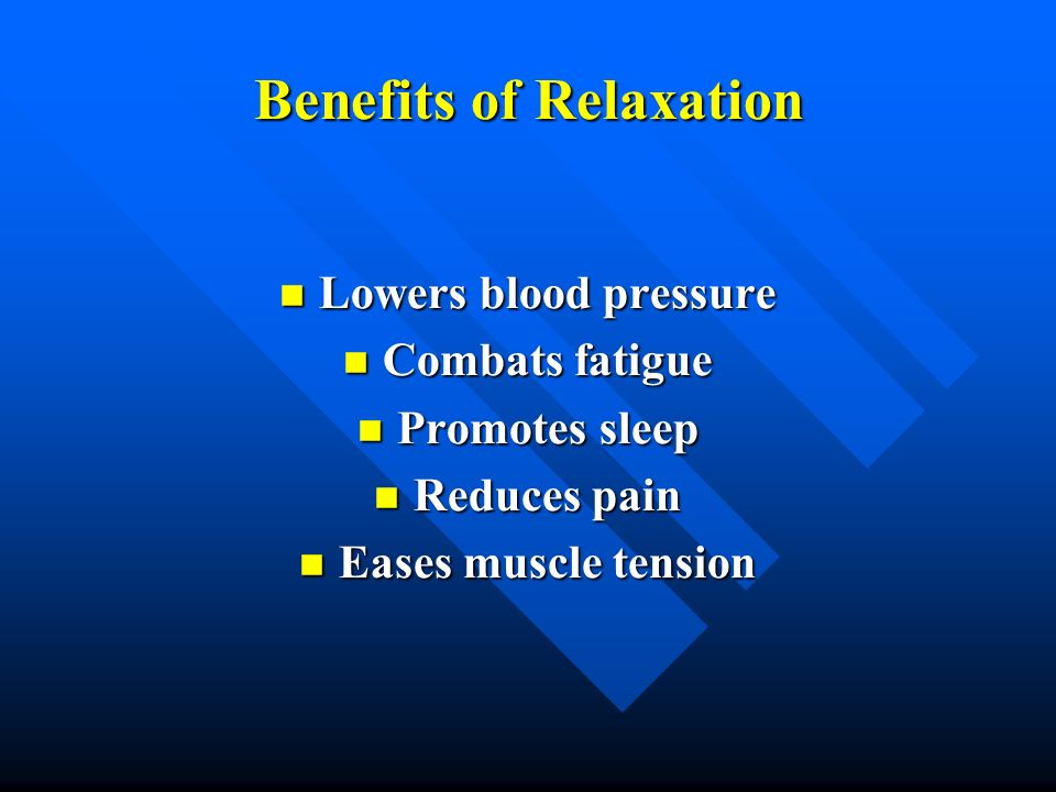 Benefits of Relaxation Lowers blood pressure Lowers blood pressure Combats fatigue Combats fatigue Promotes sleep Promotes sleep Reduces pain Reduces
