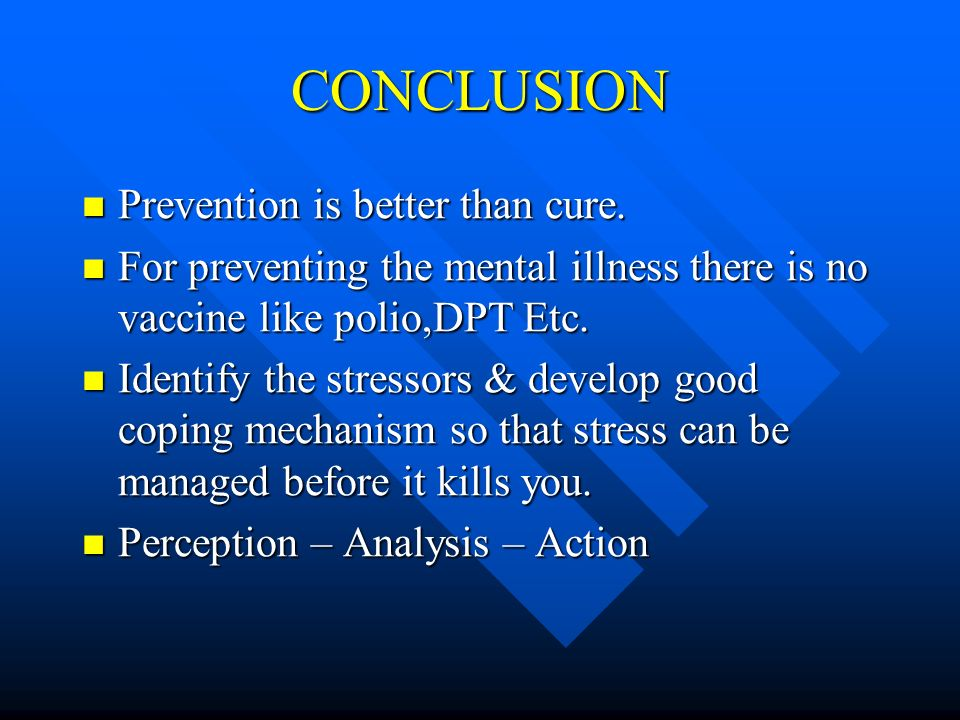 CONCLUSION Prevention is better than cure. Prevention is better than cure. For preventing the mental illness there is no vaccine like polio,DPT Etc. F