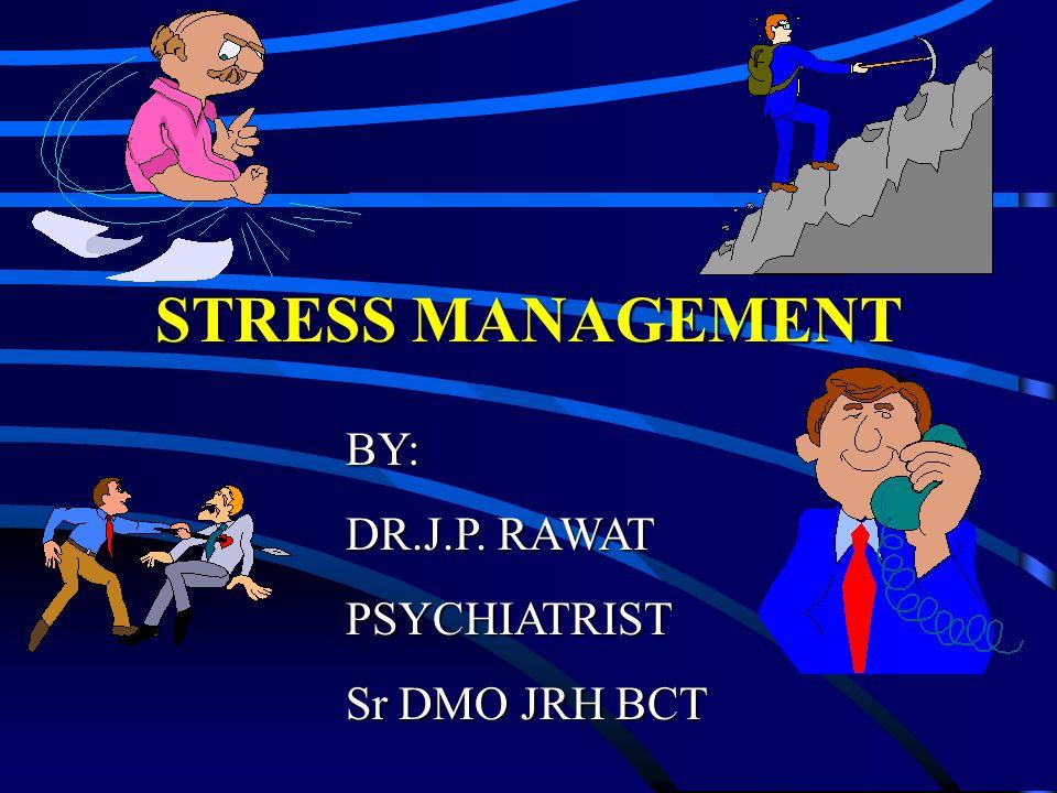 STRESS MANAGEMENT BY: DR.J.P. RAWAT PSYCHIATRIST Sr DMO JRH BCT