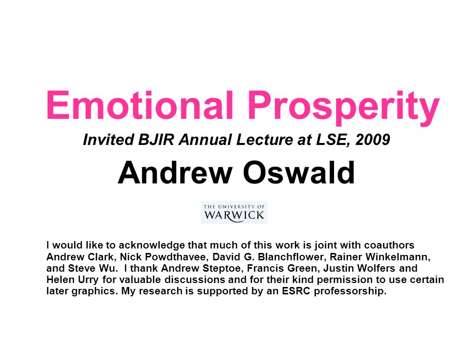 Emotional Prosperity Invited BJIR Annual Lecture at LSE, 2009 Andrew Oswald I would like to acknowledge that much of this work is joint with coauthors Andrew Clark, Nick Powdthavee, David G.