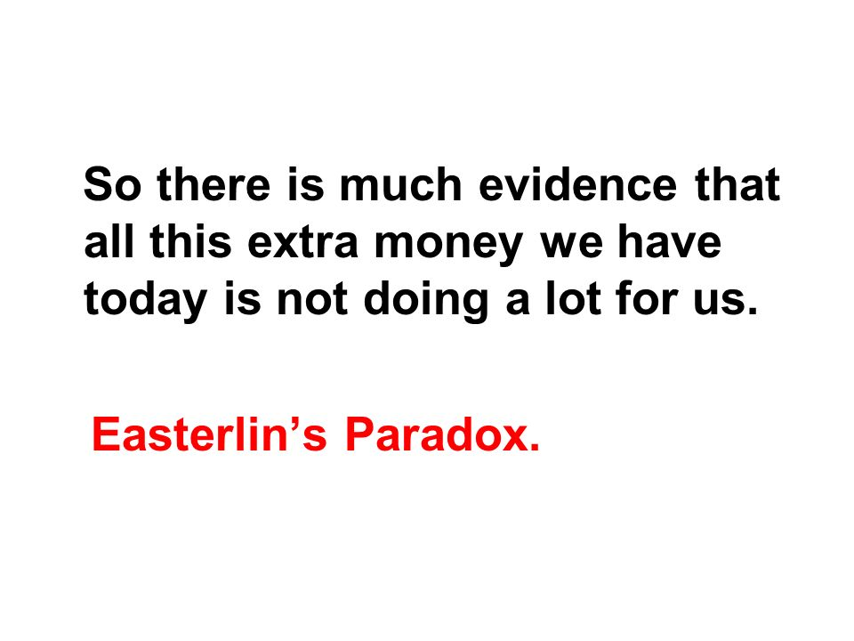 So there is much evidence that all this extra money we have today is not doing a lot for us. Easterlins Paradox.
