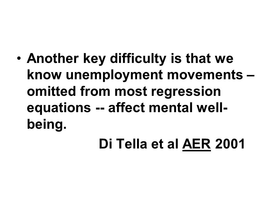 Another key difficulty is that we know unemployment movements – omitted from most regression equations -- affect mental well- being. Di Tella et al AE