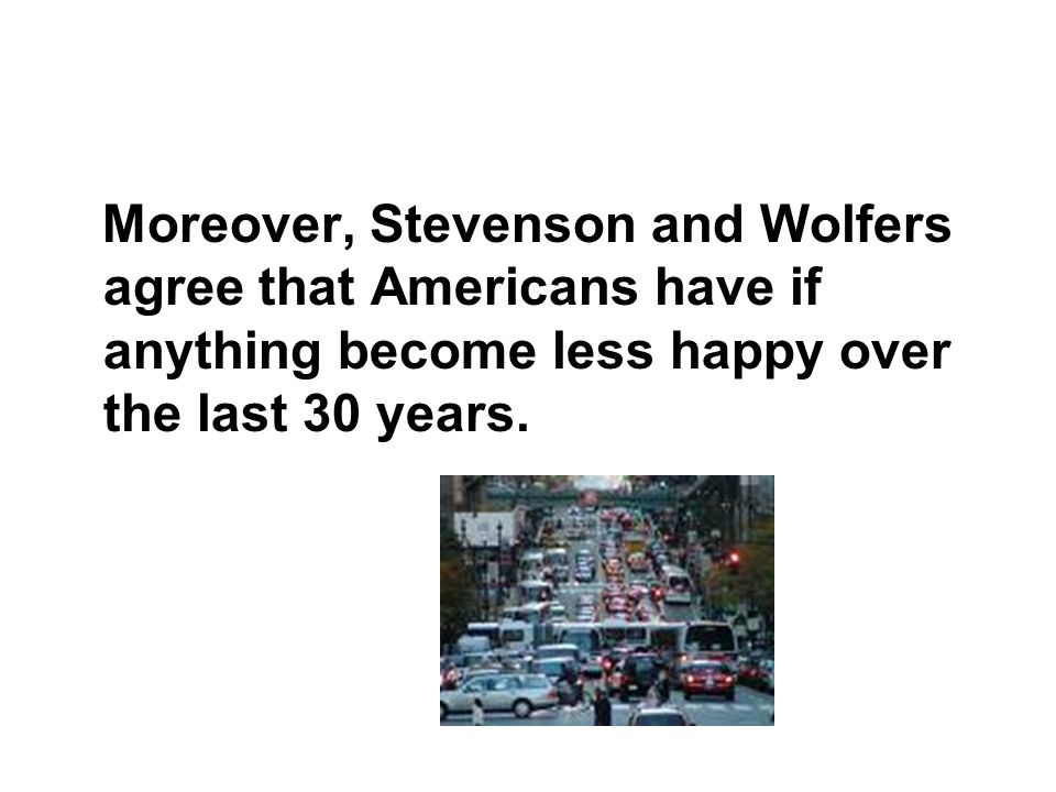 Moreover, Stevenson and Wolfers agree that Americans have if anything become less happy over the last 30 years.