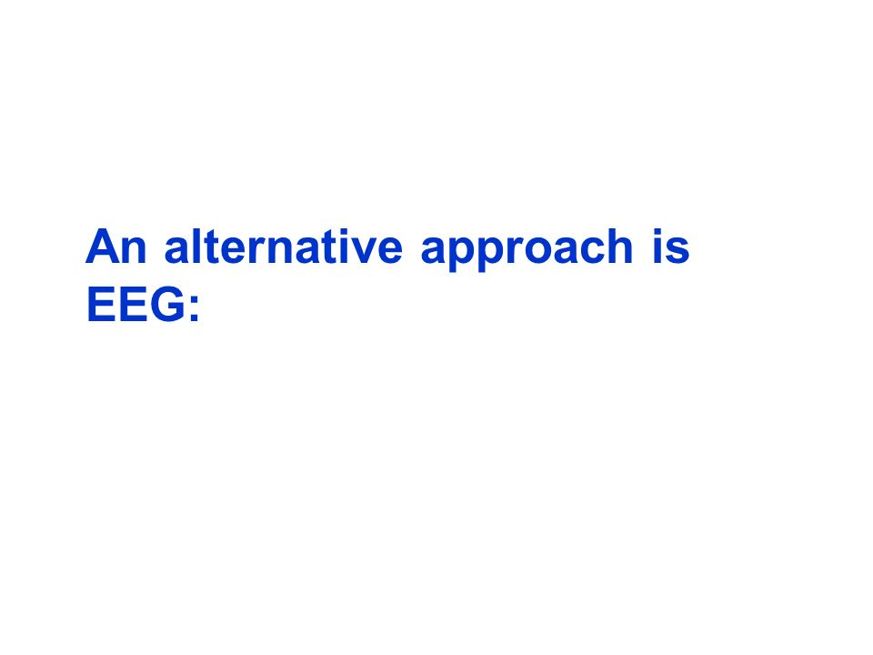 An alternative approach is EEG: