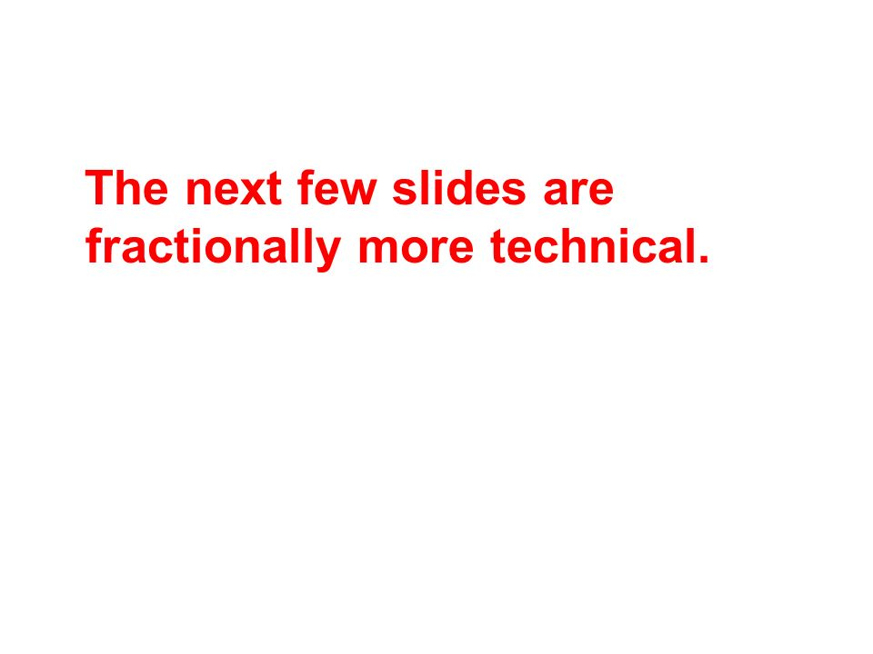The next few slides are fractionally more technical.