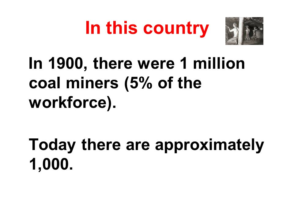 In this country In 1900, there were 1 million coal miners (5% of the workforce). Today there are approximately 1,000.