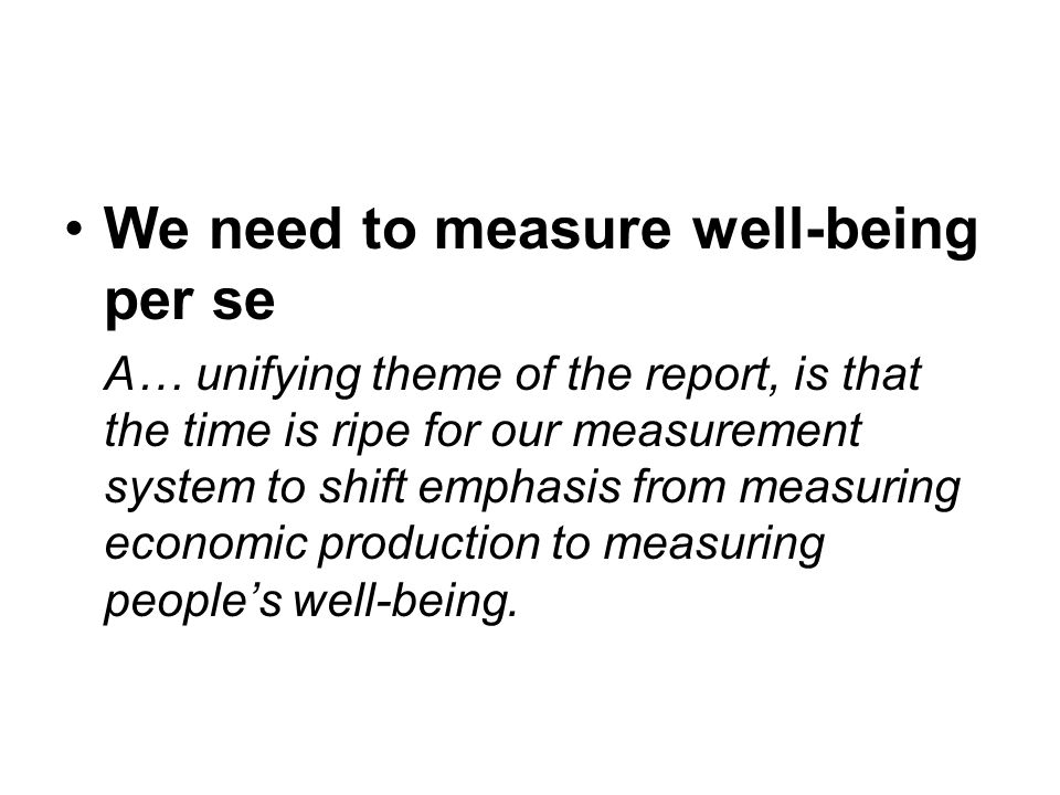We need to measure well-being per se A… unifying theme of the report, is that the time is ripe for our measurement system to shift emphasis from measuring economic production to measuring peoples well-being.