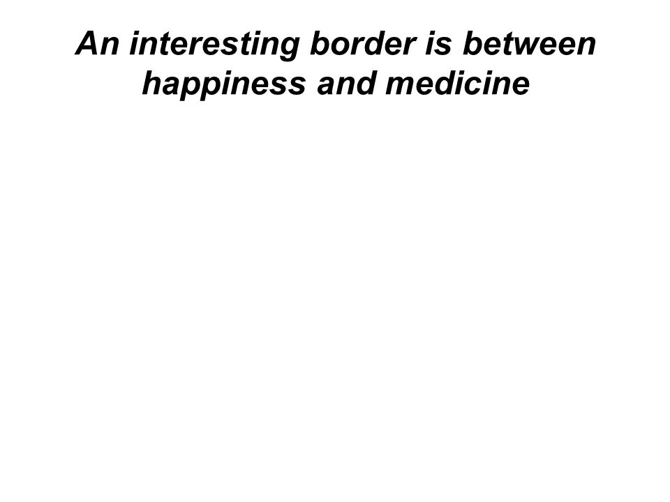An interesting border is between happiness and medicine