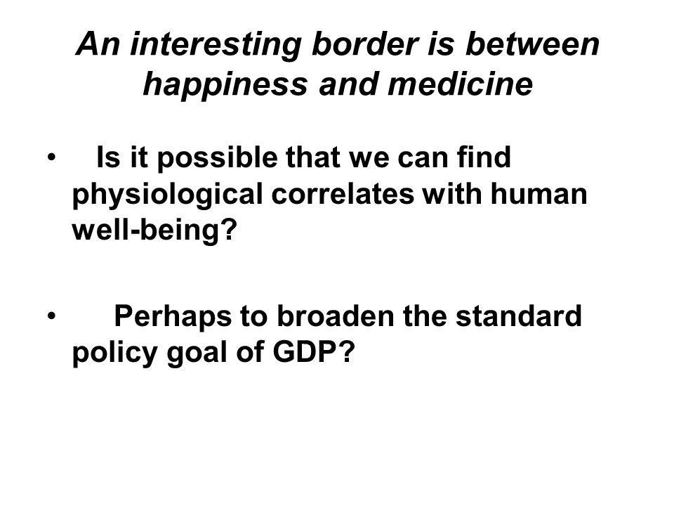 Is it possible that we can find physiological correlates with human well-being? Perhaps to broaden the standard policy goal of GDP?