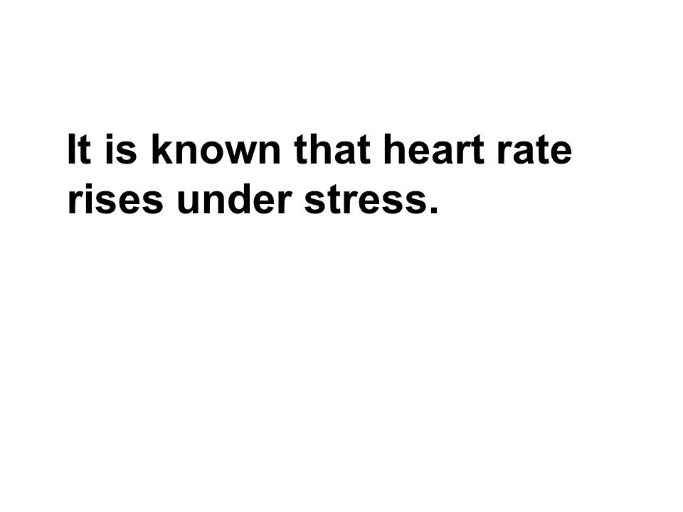 It is known that heart rate rises under stress.
