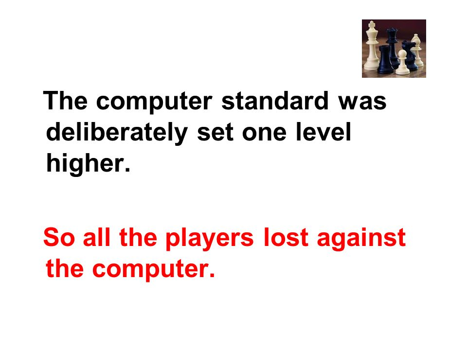 So all the players lost against the computer.