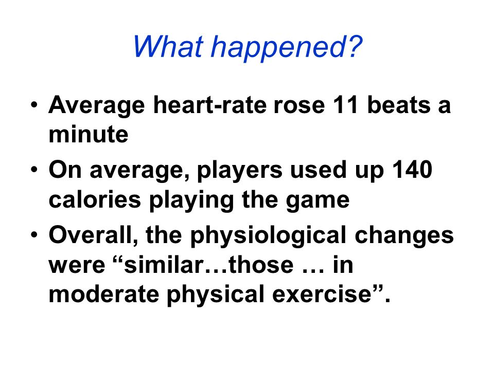 What happened? Average heart-rate rose 11 beats a minute On average, players used up 140 calories playing the game Overall, the physiological changes