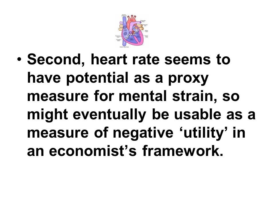 Second, heart rate seems to have potential as a proxy measure for mental strain, so might eventually be usable as a measure of negative utility in an economists framework.