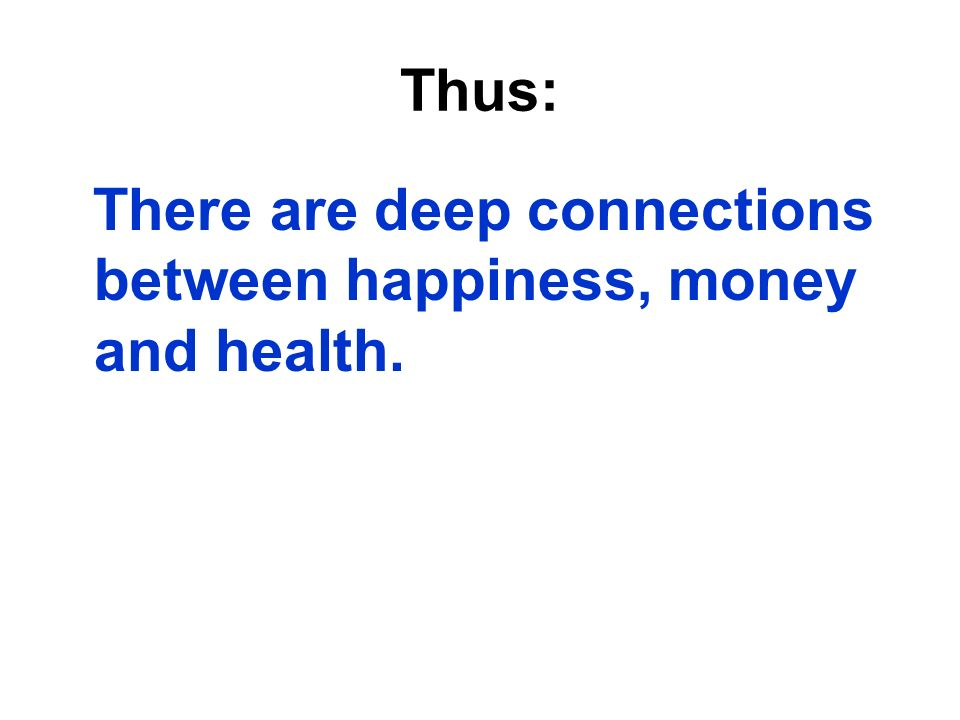 Thus: There are deep connections between happiness, money and health.