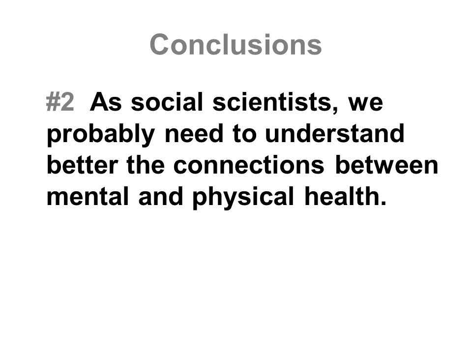 Conclusions #2 As social scientists, we probably need to understand better the connections between mental and physical health.