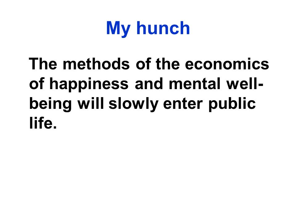 The methods of the economics of happiness and mental well- being will slowly enter public life.