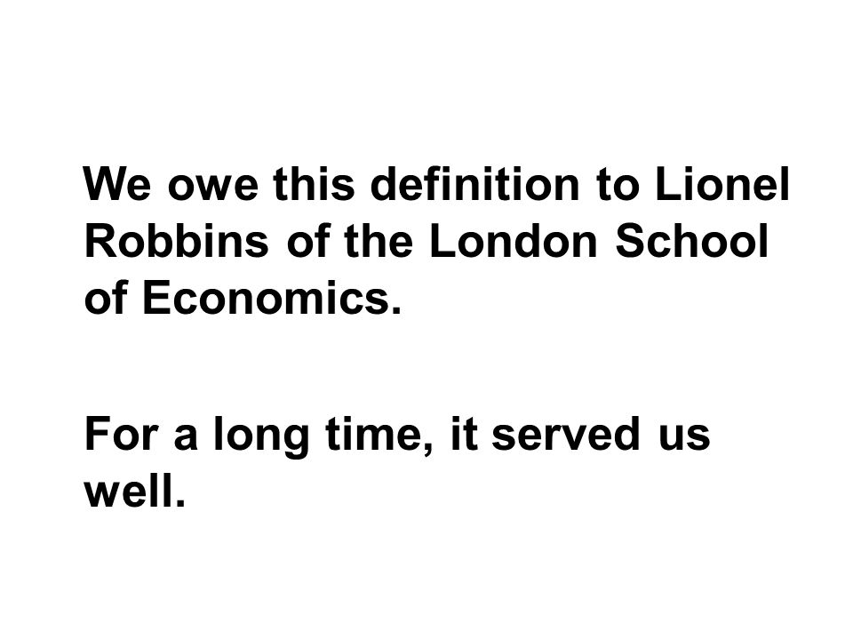 We owe this definition to Lionel Robbins of the London School of Economics. For a long time, it served us well.